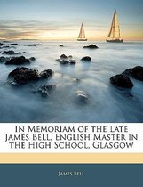 In Memoriam of the Late James Bell, English Master in the High School, Glasgow