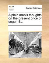 A Plain Man's Thoughts on the Present Price of Sugar, &C.