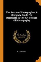 The Amateur Photographer, a Complete Guide for Beginners in the Art-Science of Photography