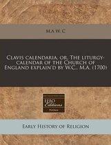 Clavis Calendaria, Or, the Liturgy-Calendar of the Church of England Explain'd by W.C., M.A. (1700)