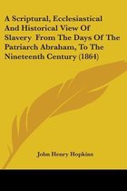 A Scriptural, Ecclesiastical And Historical View Of Slavery From The Days Of The Patriarch Abraham, To The Nineteenth Century (1864)