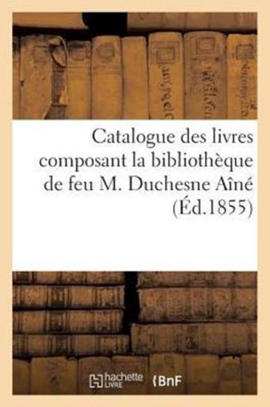Catalogue Des Livres Composant La Biblioth que de Feu M. Duchesne A n