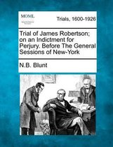Trial of James Robertson; On an Indictment for Perjury. Before the General Sessions of New-York