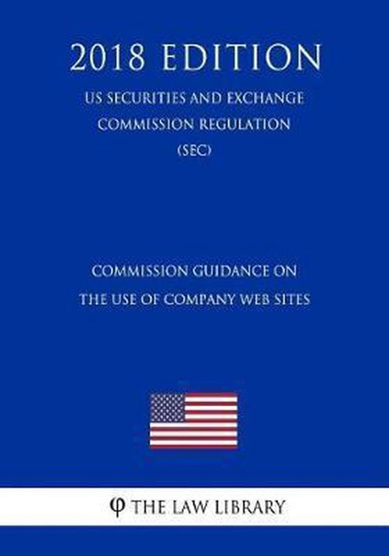 Commission Guidance on the Use of Company Web Sites (Us Securities and Exchange Commission Regulation) (Sec) (2018 Edition)