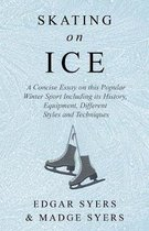Skating on Ice - A Concise Essay on this Popular Winter Sport Including its History, Literature and Specific Techniques with Useful Diagrams