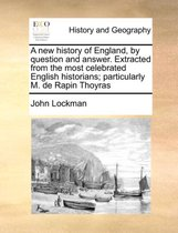 A New History of England, by Question and Answer. Extracted from the Most Celebrated English Historians; Particularly M. de Rapin Thoyras