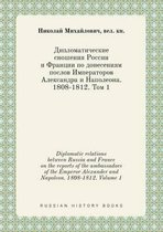 Diplomatic Relations Between Russia and France on the Reports of the Ambassadors of the Emperor Alexander and Napoleon. 1808-1812. Volume 1
