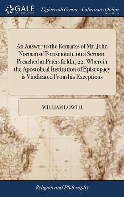 An Answer to the Remarks of Mr. John Norman of Portsmouth, on a Sermon Preached at Petersfield,1722. Wherein the Apostolical Institution of Episcopacy Is Vindicated from His Exceptions