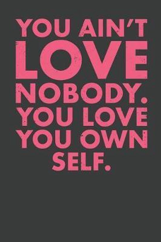 You Ain't Love Nobody. You Love You Own Self.