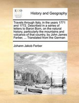 Travels Through Italy, in the Years 1771 and 1772. Described in a Series of Letters to Baron Born, on the Natural History, Particularly the Mountains and Volcanos of That Country, by John James Ferber, ... Translated from the German