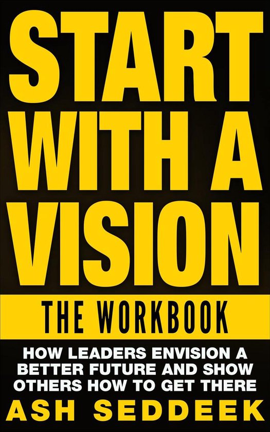 Start with A Vision: The Workbook: How Leaders Envision a Better Future and Show Others How to Get There