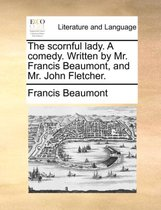The Scornful Lady. a Comedy. Written by Mr. Francis Beaumont, and Mr. John Fletcher.