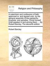 A Catechism and Confession of Faith, Approved Or, and Agreed Unto, by the General Assembly of the Patriarchs, Prophets, and Apostles, Christ Himself Chief Speaker in and Among Them. ... by Robert Barclay. the Eleventh Edition