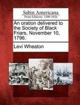 An Oration Delivered to the Society of Black Friars, November 10, 1796.