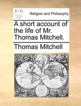 A Short Account of the Life of Mr. Thomas Mitchell.