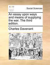 An Essay Upon Ways and Means of Supplying the War. the Third Edition