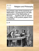 A Summary View of the Doctrines of Methodism. Occasioned by the Late Persecution of the Methodists at Norwich. ... Together with an Answer to a Letter in the Publick Papers from a Dissenter.