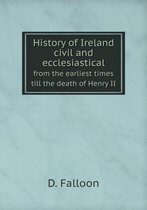 History of Ireland Civil and Ecclesiastical from the Earliest Times Till the Death of Henry II