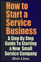 How to Start a Service Business - A Step by Step Guide to Starting a New Small Service Company