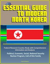 Essential Guide to Modern North Korea: Federal Research Country Study with Comprehensive Information and Analysis - Political, Economic, Social, National Security, Nuclear Program, Cult of Kim Family