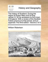 The History of Scotland. During the Reigns of Queen Mary and of King James VI. Till His Accession to the Crown of England. with a Review of the Scottish History Previous to That Period; And an Appendix the Third Edition. Volume 2 of 2