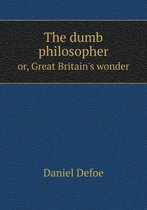 The Dumb Philosopher Or, Great Britain's Wonder