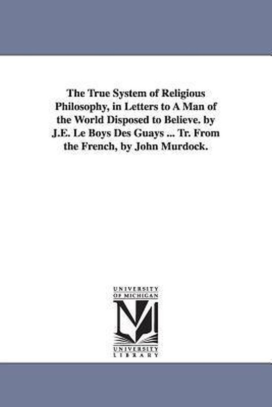 The True System of Religious Philosophy, in Letters to a Man of the World Disposed to Believe. by J.E. Le Boys Des Guays ... Tr. from the French, by John Murdock.