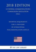 Reporting Requirements for U.S. Providers of International Telecommunications Services (Us Federal Communications Commission Regulation) (Fcc) (2018 Edition)