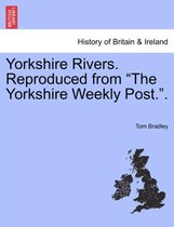 Yorkshire Rivers. Reproduced from the Yorkshire Weekly Post..Vol.I