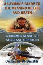 A Layman's Guide to the Meaning of Life and Death; A Common Sense, No Nonsense Approach