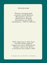 Public Appearances of the Tsars and Grand Dukes Mikhail Fyodorovich, Alexis Mikhailovich, Theodore Aleksievich, Rullers of All Russia from 1632 to 1682