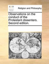 Observations on the Conduct of the Protestant Dissenters. Second Edition.