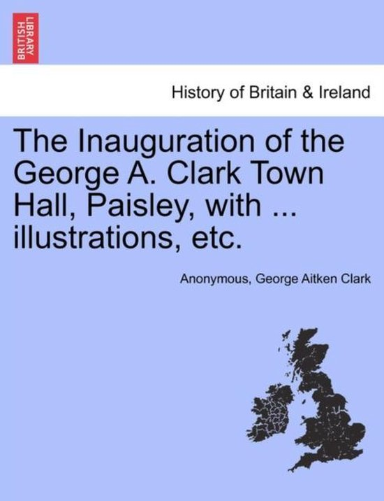 The Inauguration of the George A. Clark Town Hall, Paisley, with ... Illustrations, Etc.