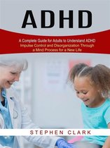 ADHD: A Complete Guide for Adults to Understand ADHD (Impulse Control and Disorganization Through a Mind Process for a New Life)