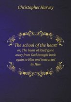The School of the Heart Or, the Heart of Itself Gone Away from God Brought Back Again to Him and Instructed by Him