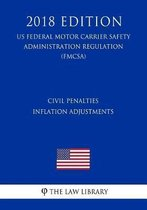 Civil Penalties Inflation Adjustments (Us Federal Motor Carrier Safety Administration Regulation) (Fmcsa) (2018 Edition)