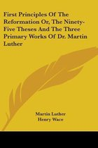 First Principles of the Reformation Or, the Ninety-Five Theses and the Three Primary Works of Dr. Martin Luther