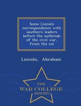 Some Lincoln Correspondence with Southern Leaders Before the Outbreak of the Civil War, from the Col - War College Series