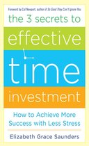 The 3 Secrets to Effective Time Investment: Achieve More Success with Less Stress : Foreword by Cal Newport, author of So Good They Can't Ignore You
