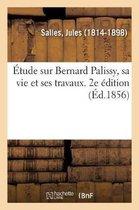 tude Sur Bernard Palissy, Sa Vie Et Ses Travaux. 2e dition