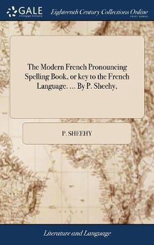 The Modern French Pronouncing Spelling Book, or Key to the French Language. ... by P. Sheehy,