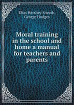 Moral Training in the School and Home a Manual for Teachers and Parents