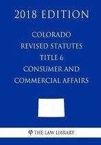Colorado Revised Statutes - Title 6 - Consumer and Commercial Affairs (2018 Edition)