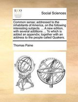 Common Sense; Addressed to the Inhabitants of America, on the Following Interesting Subjects. ... a New Edition, with Several Additions ... to Which Is Added an Appendix; Together with an Address to the People Called Quakers.