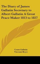 The Diary of James Gallatin Secretary to Albert Gallatin a Great Peace Maker 1813 to 1827