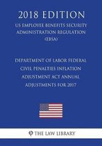 Department of Labor Federal Civil Penalties Inflation Adjustment ACT Annual Adjustments for 2017 (Us Employee Benefits Security Administration Regulation) (Ebsa) (2018 Edition)