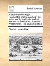 A Letter from the Right Honourable Charles James Fox, to the Worthy and Independent Electors of the City and Liberty of Westminster. the Seventh Edition.