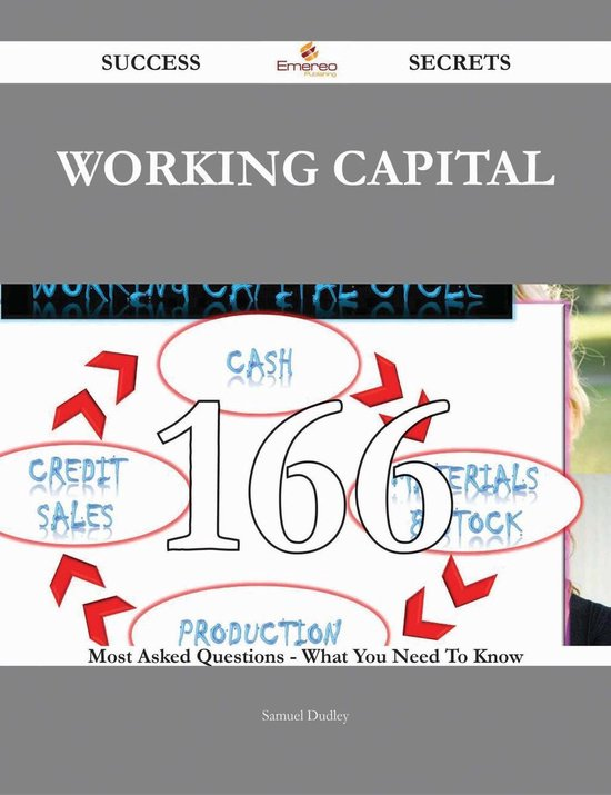 Working Capital 166 Success Secrets - 166 Most Asked Questions On Working Capital - What You Need To Know