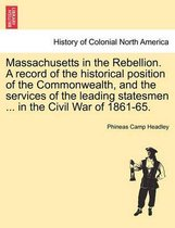 Massachusetts in the Rebellion. a Record of the Historical Position of the Commonwealth, and the Services of the Leading Statesmen ... in the Civil War of 1861-65.