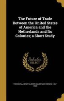 The Future of Trade Between the United States of America and the Netherlands and Its Colonies; A Short Study
